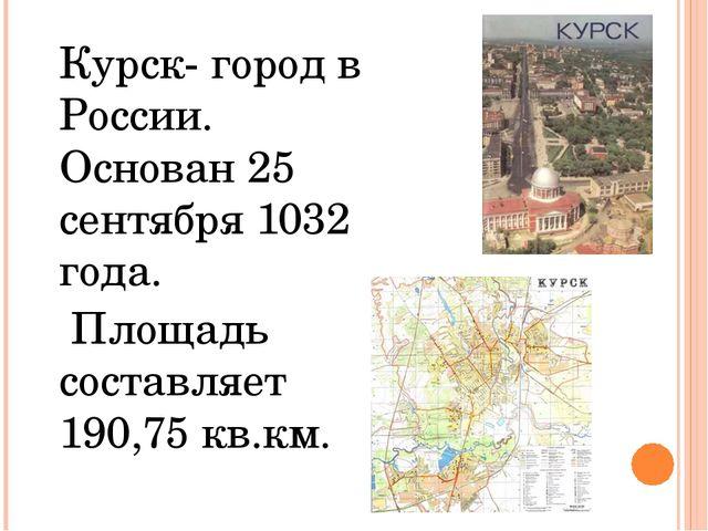 Курск- город в России. Основан 25 сентября 1032 года.  Площадь составляет 1...