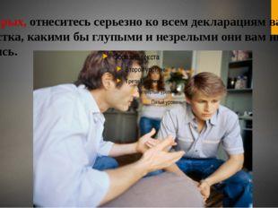 Во-вторых, отнеситесь серьезно ко всем декларациям вашего подростка, какими б