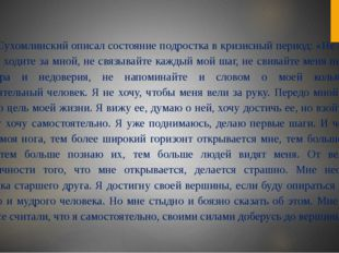 В.А.Сухомлинский описал состояние подростка в кризисный период: «Не опекайте