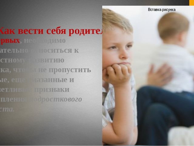 Как вести себя родителям? Во-первых, необходимо внимательно относиться к возр...
