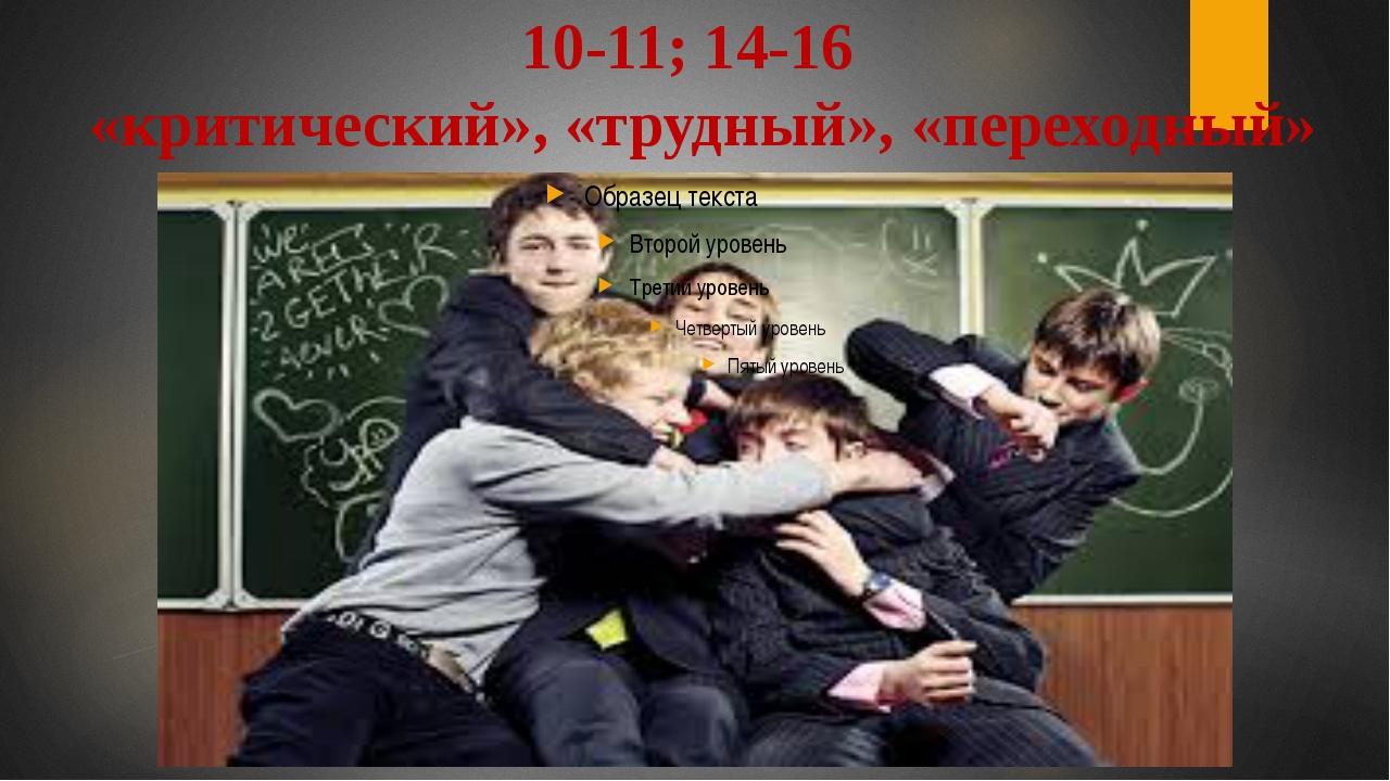 10-11; 14-16 «критический», «трудный», «переходный»