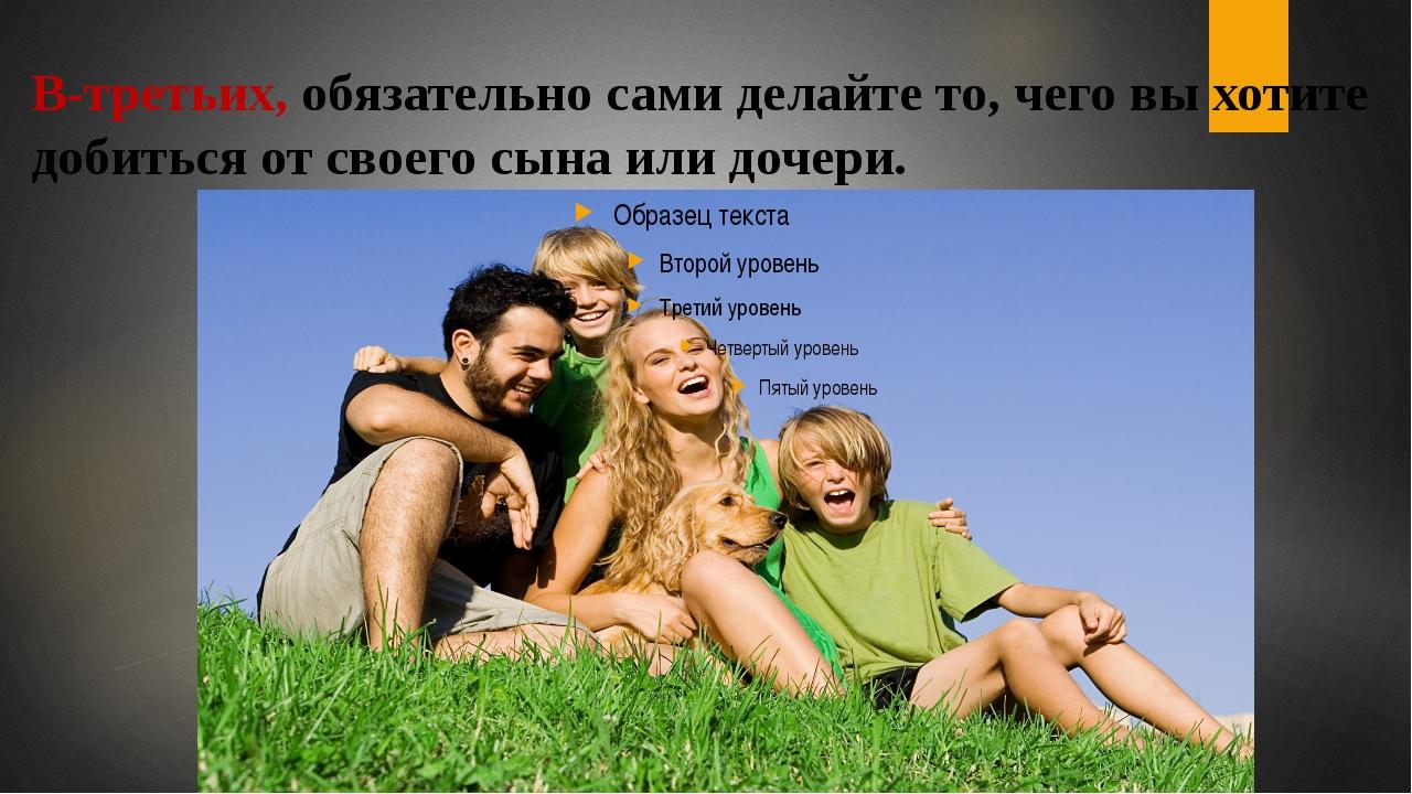 В-третьих, обязательно сами делайте то, чего вы хотите добиться от своего сын...