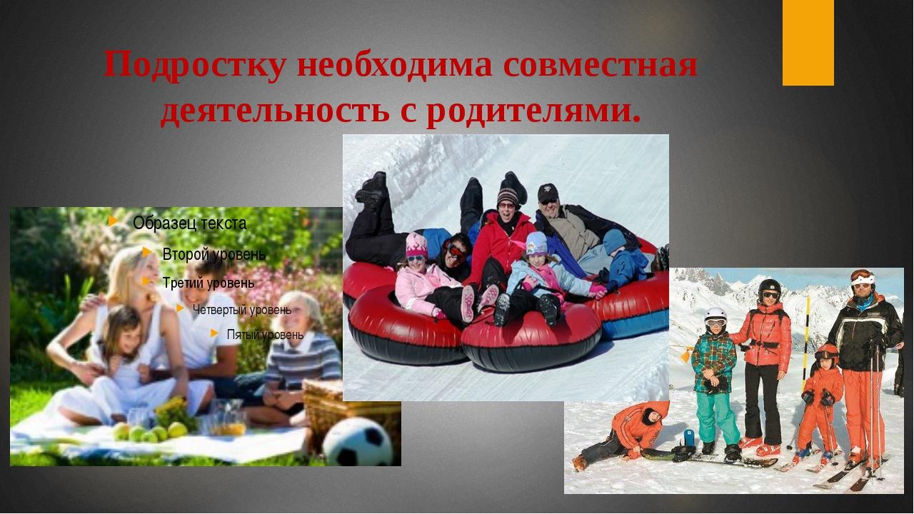 Подростку необходима совместная деятельность с родителями.
