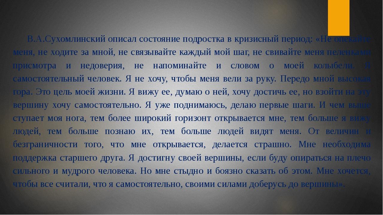 В.А.Сухомлинский описал состояние подростка в кризисный период: «Не опекайте...