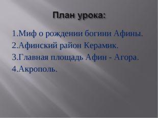 1.Миф о рождении богини Афины. 2.Афинский район Керамик. 3.Главная площадь Аф