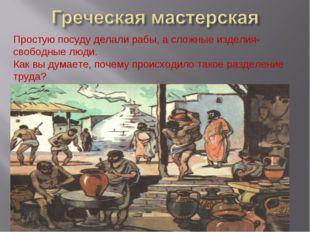 Простую посуду делали рабы, а сложные изделия-свободные люди. Как вы думаете,