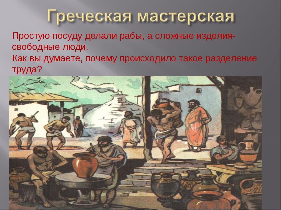 Простую посуду делали рабы, а сложные изделия-свободные люди. Как вы думаете,...