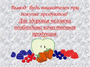 Вывод: будь внимателен при покупке продуктов! Для здоровья человека необходим