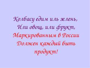 Колбасу едим иль зелень, Или овощ, или фрукт, Маркированным в России Должен к