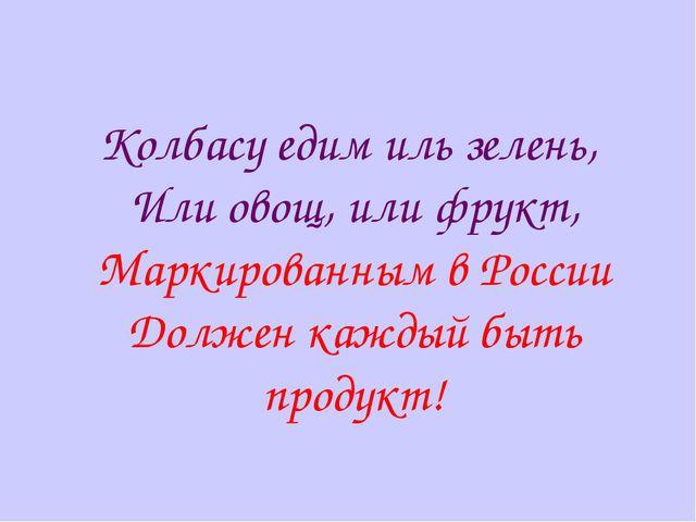 Колбасу едим иль зелень, Или овощ, или фрукт, Маркированным в России Должен к...