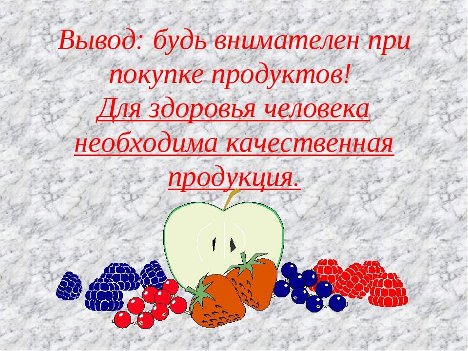 Вывод: будь внимателен при покупке продуктов! Для здоровья человека необходим...