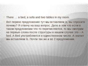 There … a bed, a sofa and two tables in my room. Вот первое предложение тут