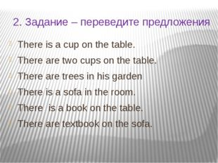 2. Задание – переведите предложения There is a cup on the table. There are tw