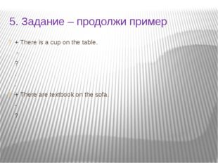 5. Задание – продолжи пример + There is a cup on the table. - ? . . + There a