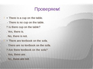 Проверяем! + There is a cup on the table. - There is no cup on the table. ? I