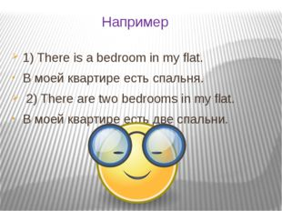 Например 1) There is a bedroom in my flat. В моей квартире есть спальня. 2) T