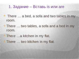 1. Задание – Вставь is или are There … a bed, a sofa and two tables in my roo