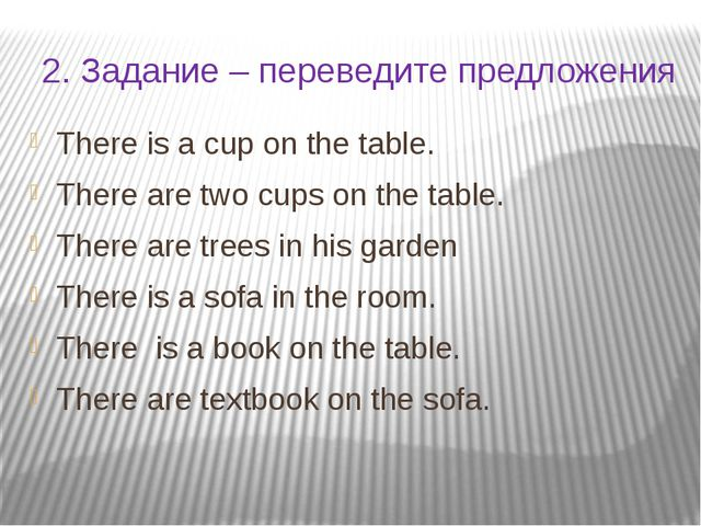 2. Задание – переведите предложения There is a cup on the table. There are tw...