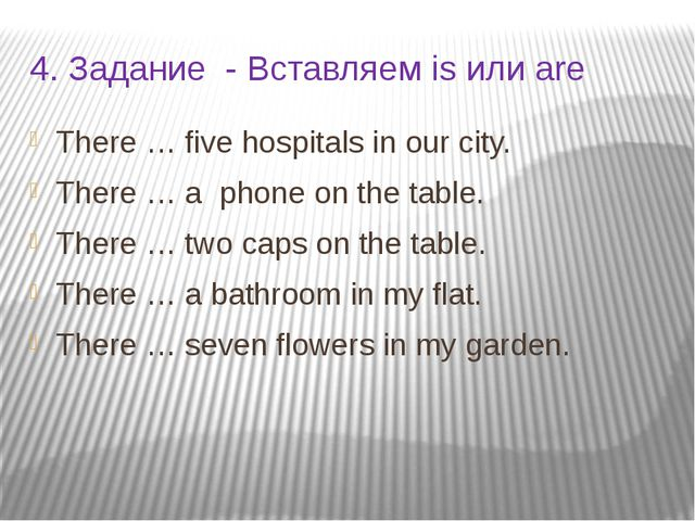 4. Задание - Вставляем is или are There … five hospitals in our city. There …...