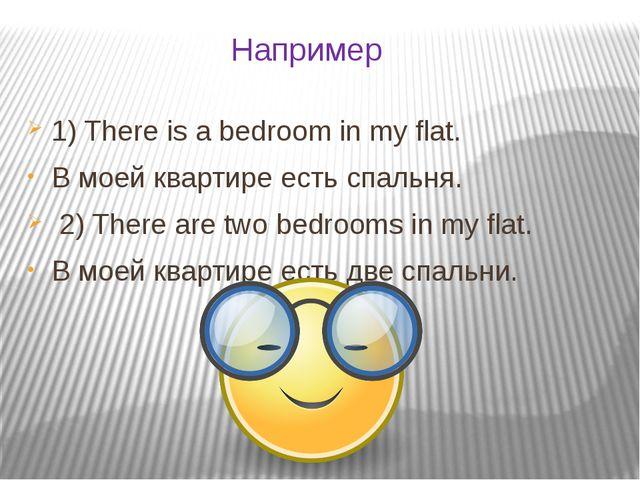 Например 1) There is a bedroom in my flat. В моей квартире есть спальня. 2) T...