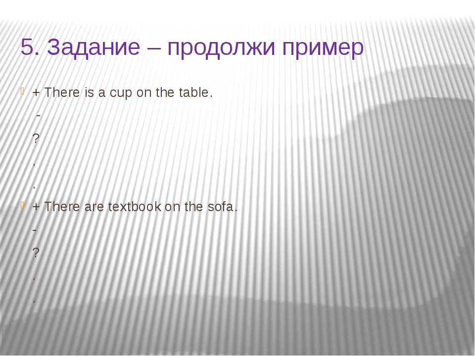 5. Задание – продолжи пример + There is a cup on the table. - ? . . + There a...