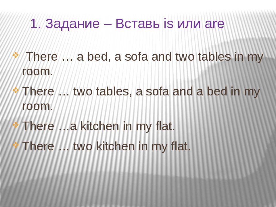 1. Задание – Вставь is или are There … a bed, a sofa and two tables in my roo...