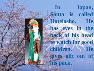 In Japan, Santa is called Hoteiosho. He has eyes in the back of his head to