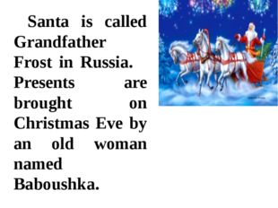 Santa is called Grandfather Frost in Russia. 	Presents are brought on Christ