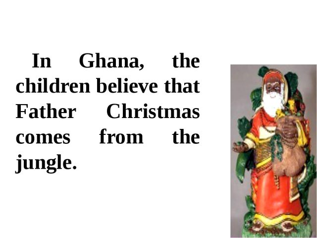 In Ghana, the children believe that Father Christmas comes from the jungle.