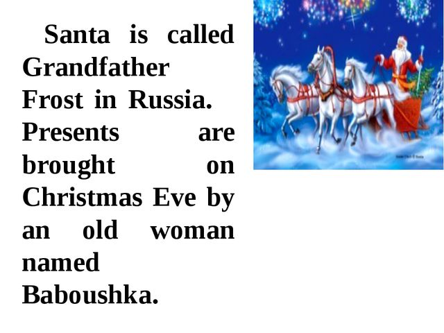 Santa is called Grandfather Frost in Russia. 	Presents are brought on Christ...