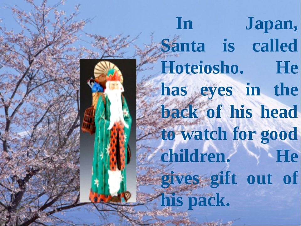 In Japan, Santa is called Hoteiosho. He has eyes in the back of his head to...