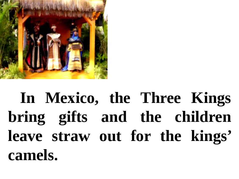 In Mexico, the Three Kings bring gifts and the children leave straw out for...