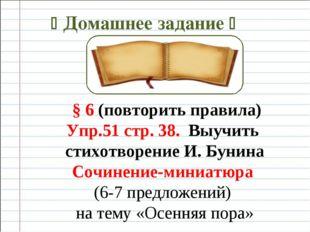  Домашнее задание  § 6 (повторить правила) Упр.51 стр. 38. Выучить стихотво