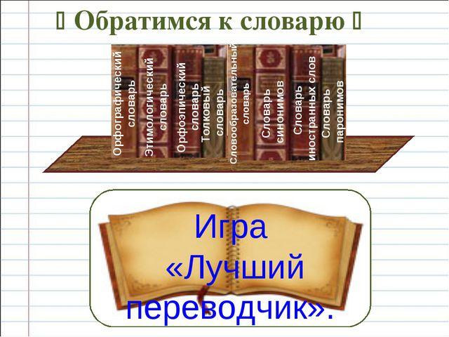  Обратимся к словарю  Игра «Лучший переводчик». Орфографический словарь Эти...
