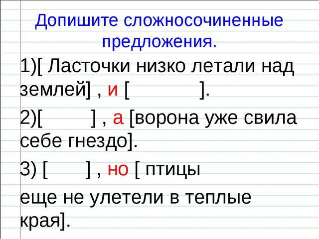 Допишите сложносочиненные предложения. 1)[ Ласточки низко летали над землей]...