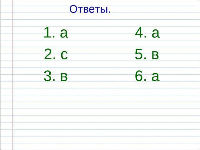 Ответы. 1. а 4. а 2. с 5. в 3. в 6. а