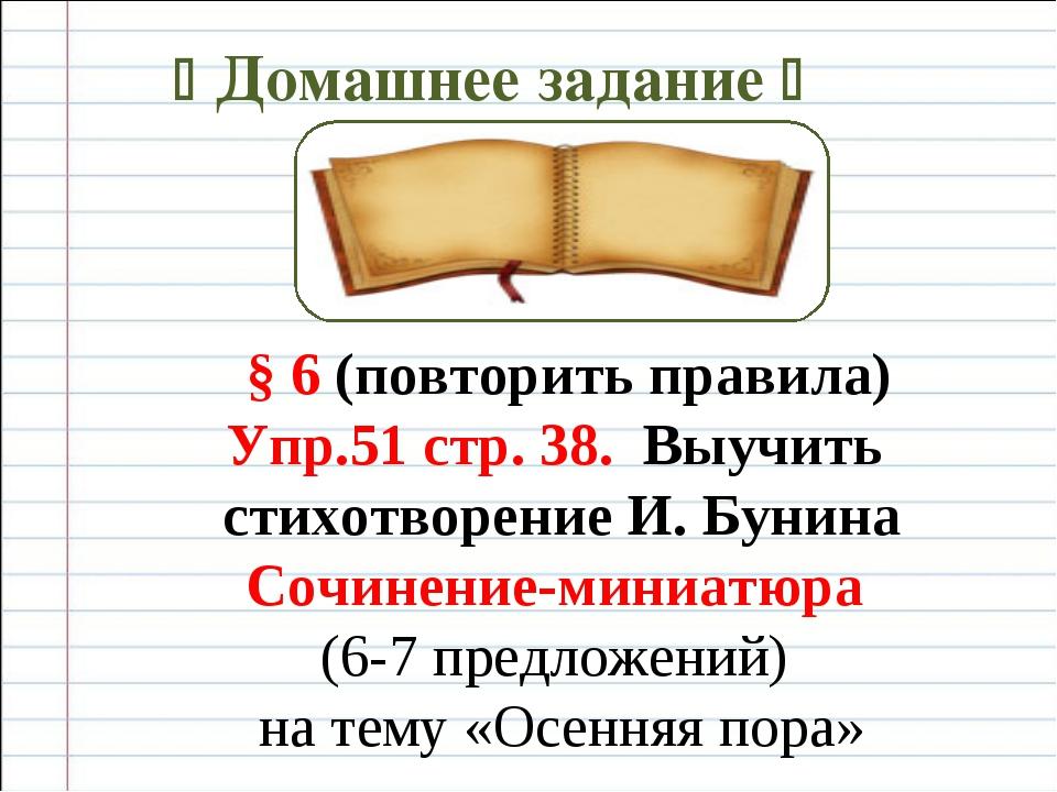  Домашнее задание  § 6 (повторить правила) Упр.51 стр. 38. Выучить стихотво...