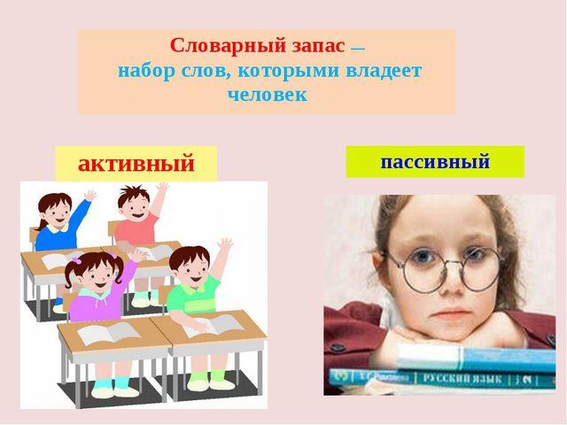 . Словарный запас— наборслов, которыми владеет человек активный пассивный