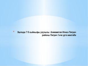 Эшләде 7 б сыйныфы укучысы Ахмаметов Илназ Питрәч районы Питрәч 1нче урта мә