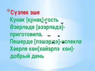 Сүзлек эше Кунак [қунақ]-гость Әзерләде [әзэрләдэ]-приготовила Пешерде [пэшэр