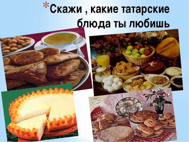 Скажи , какие татарские блюда ты любишь