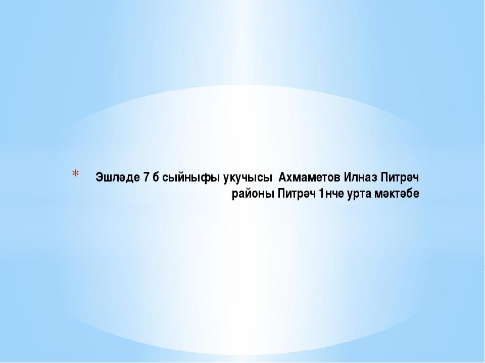 Эшләде 7 б сыйныфы укучысы Ахмаметов Илназ Питрәч районы Питрәч 1нче урта мә...