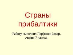 Страны прибалтики Работу выполнил Парфенов Захар, ученик 7 класса.