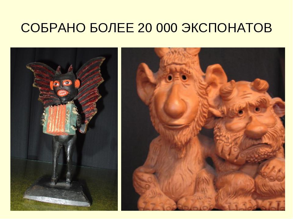 СОБРАНО БОЛЕЕ 20 000 ЭКСПОНАТОВ
