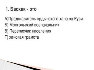 А)Представитель ордынского хана на Руси Б) Монгольский военачальник В) Перепи