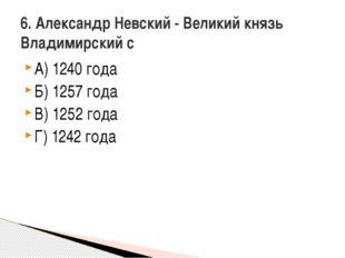А) 1240 года Б) 1257 года В) 1252 года Г) 1242 года 6. Александр Невский - Ве