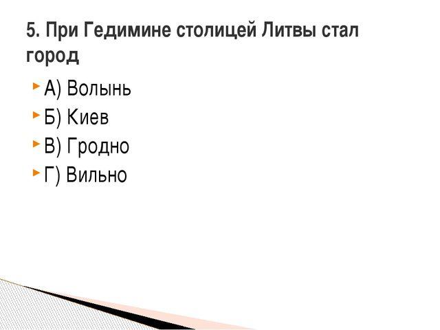 А) Волынь Б) Киев В) Гродно Г) Вильно 5. При Гедимине столицей Литвы стал город