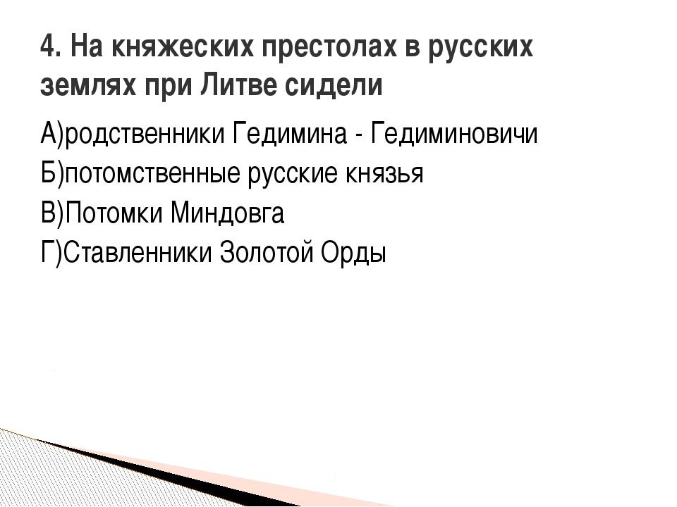 А)родственники Гедимина - Гедиминовичи Б)потомственные русские князья В)Потом...