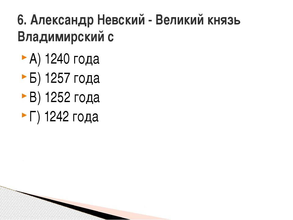 А) 1240 года Б) 1257 года В) 1252 года Г) 1242 года 6. Александр Невский - Ве...