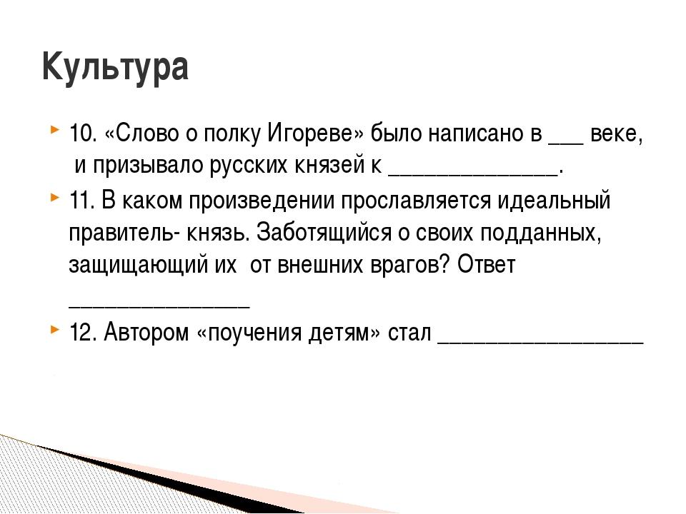 10. «Слово о полку Игореве» было написано в ___ веке, и призывало русских кня...